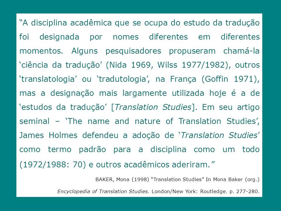 A disciplina acadêmica que se ocupa do estudo da tradução foi designada por nomes diferentes em diferentes momentos. Alguns pesquisadores propuseram chamá-la 'ciência da tradução' (Nida 1969, Wilss 1977/1982), outros 'translatologia' ou 'tradutologia', na França (Goffin 1971), mas a designação mais largamente utilizada hoje é a de 'estudos da tradução' [Translation Studies]. Em seu artigo seminal – 'The name and nature of Translation Studies', James Holmes defendeu a adoção de 'Translation Studies' como termo padrão para a disciplina como um todo (1972/1988: 70) e outros acadêmicos aderiram.